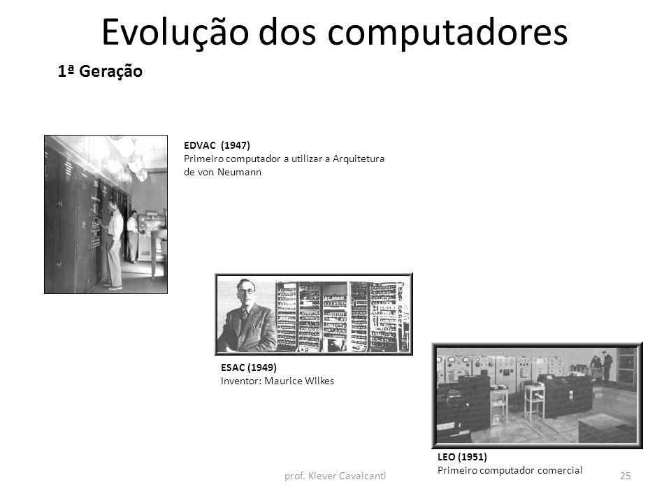 Evolução dos computadores 1ª Geração EDVAC (1947) Primeiro computador a utilizar a Arquitetura de von Neumann ESAC (1949) Inventor: Maurice Wilkes LEO