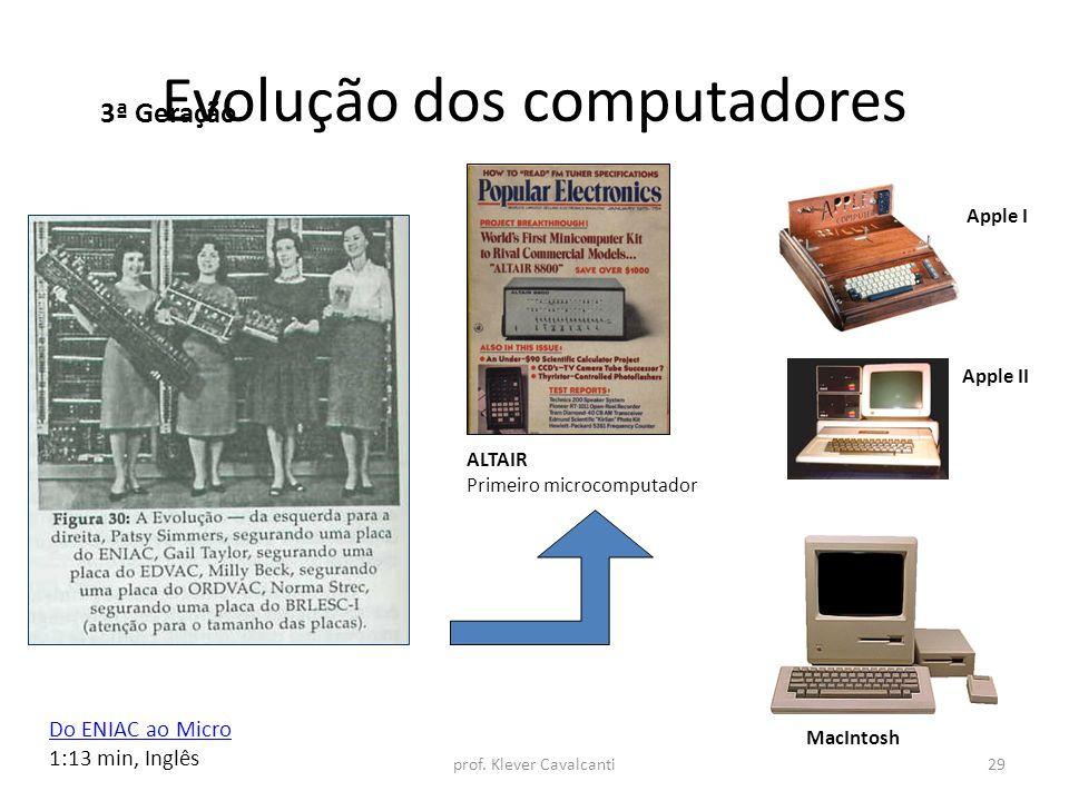 Evolução dos computadores 3ª Geração ALTAIR Primeiro microcomputador Apple I Apple II MacIntosh Do ENIAC ao Micro 1:13 min, Inglês prof. Klever Cavalc