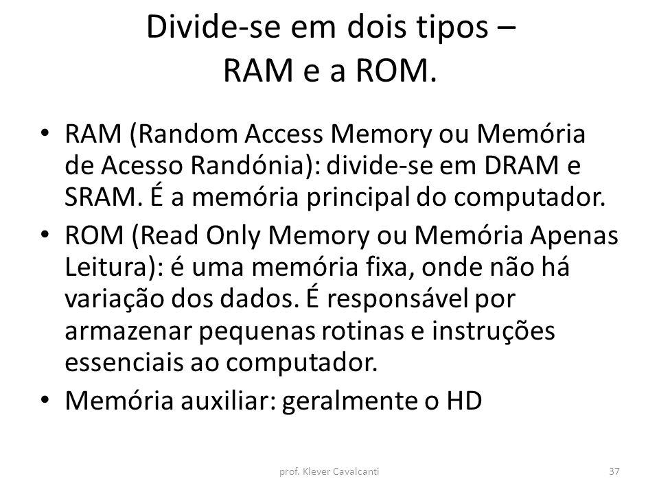Divide-se em dois tipos – RAM e a ROM. RAM (Random Access Memory ou Memória de Acesso Randónia): divide-se em DRAM e SRAM. É a memória principal do co