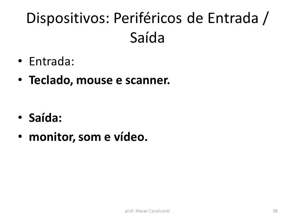 Dispositivos: Periféricos de Entrada / Saída Entrada: Teclado, mouse e scanner. Saída: monitor, som e vídeo. prof. Klever Cavalcanti38