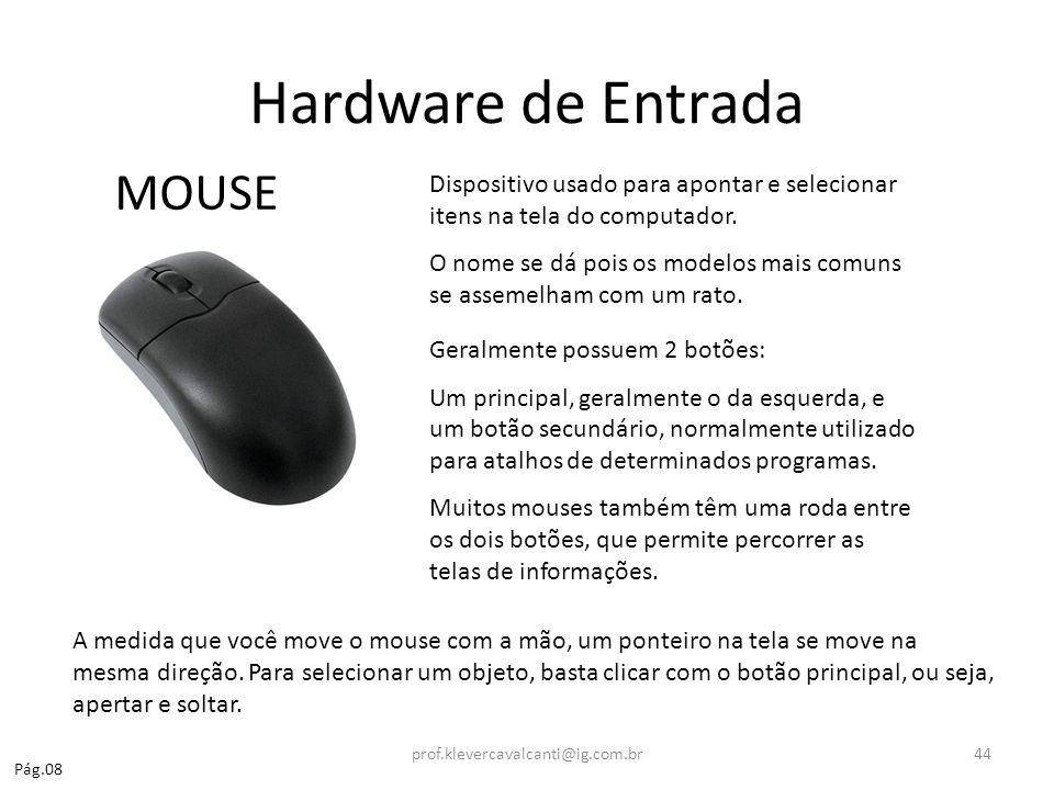 Hardware de Entrada MOUSE Dispositivo usado para apontar e selecionar itens na tela do computador. O nome se dá pois os modelos mais comuns se assemel