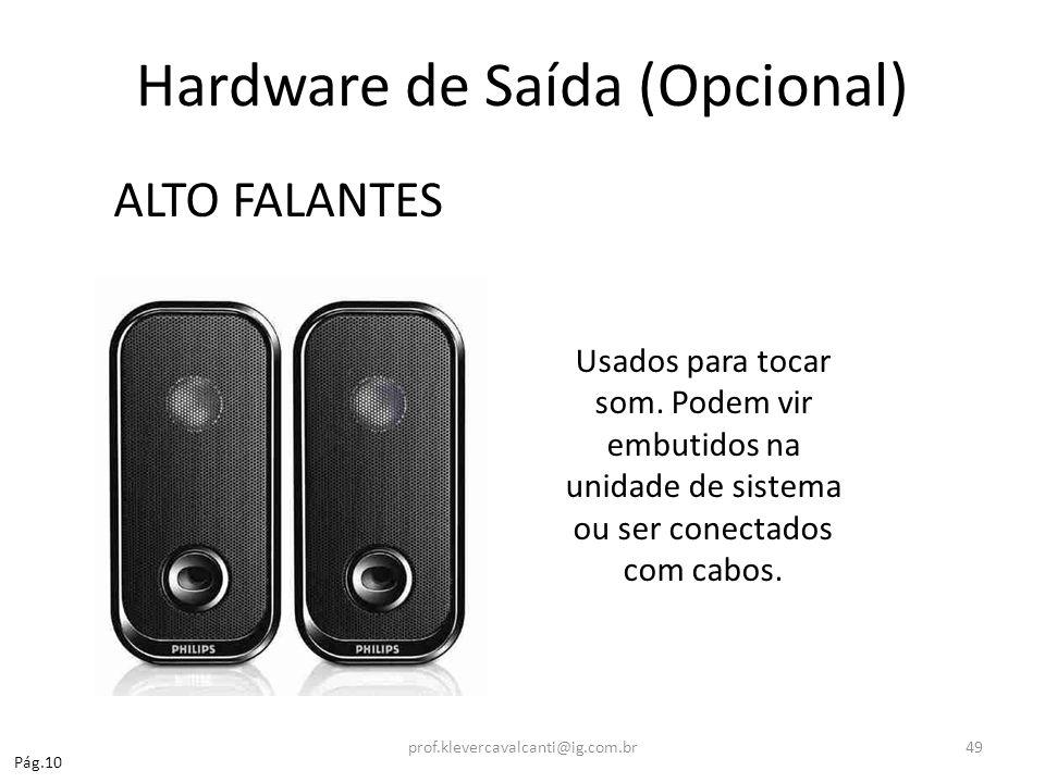 Hardware de Saída (Opcional) ALTO FALANTES Usados para tocar som. Podem vir embutidos na unidade de sistema ou ser conectados com cabos. Pág.10 prof.k