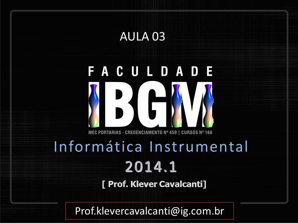 [ Prof. Klever Cavalcanti] Prof.klevercavalcanti@ig.com.br AULA 03 2014.1 Informática Instrumental 2014.1