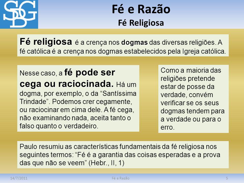 Fé e Razão Fé Religiosa 14/7/2011Fé e Razão5 Fé religiosa dogmas Fé religiosa é a crença nos dogmas das diversas religiões. A fé católica é a crença n