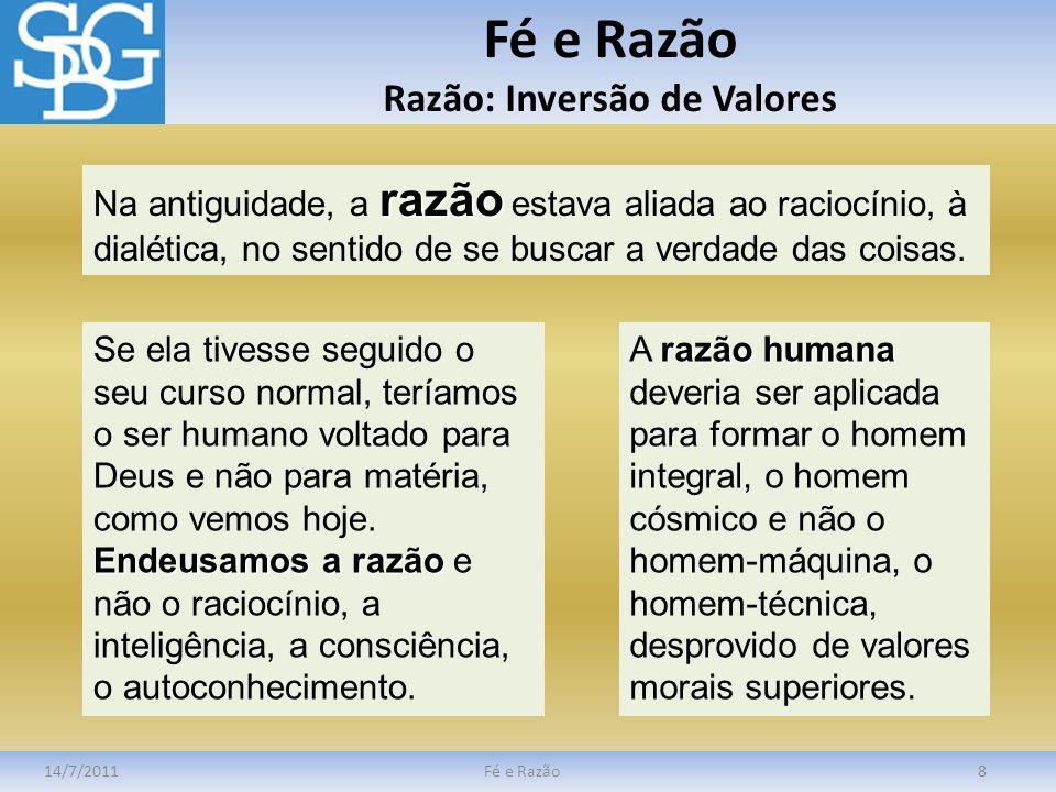 Fé e Razão Razão: Inversão de Valores 14/7/2011Fé e Razão8 razão Na antiguidade, a razão estava aliada ao raciocínio, à dialética, no sentido de se bu