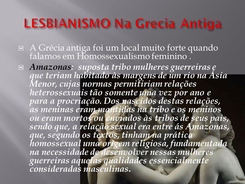  A Grécia antiga foi um local muito forte quando falamos em Homossexualismo feminino.  Amazonas: suposta tribo mulheres guerreiras e que teriam habi