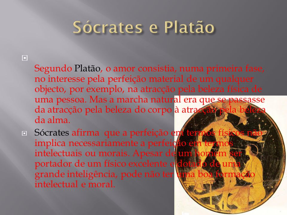 Segundo Platão, o amor consistia, numa primeira fase, no interesse pela perfeição material de um qualquer objecto, por exemplo, na atracção pela bel