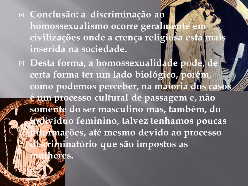  Conclusão: a discriminação ao homossexualismo ocorre geralmente em civilizações onde a crença religiosa está mais inserida na sociedade.  Desta for