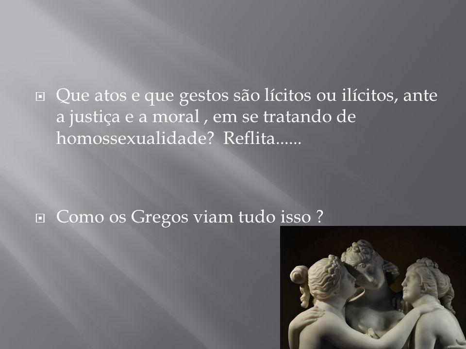  Que atos e que gestos são lícitos ou ilícitos, ante a justiça e a moral, em se tratando de homossexualidade? Reflita......  Como os Gregos viam tud