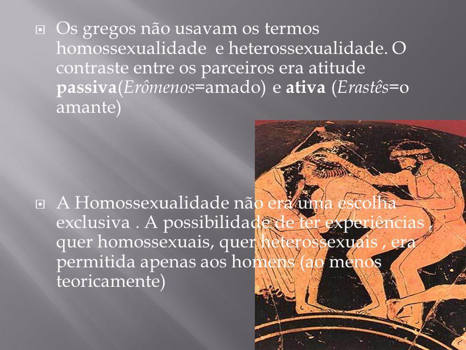  Os gregos não usavam os termos homossexualidade e heterossexualidade. O contraste entre os parceiros era atitude passiva ( Erômenos= amado) e ativa
