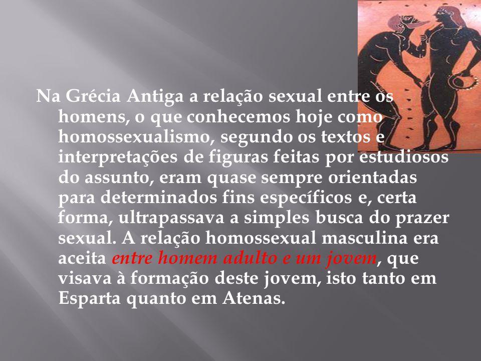 Na Grécia Antiga a relação sexual entre os homens, o que conhecemos hoje como homossexualismo, segundo os textos e interpretações de figuras feitas po
