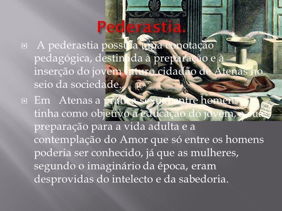 A pederastia possuía uma conotação pedagógica, destinada à preparação e à inserção do jovem futuro cidadão de Atenas no seio da sociedade.  Em Aten