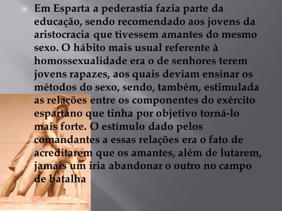  Em Esparta a pederastia fazia parte da educação, sendo recomendado aos jovens da aristocracia que tivessem amantes do mesmo sexo. O hábito mais usua