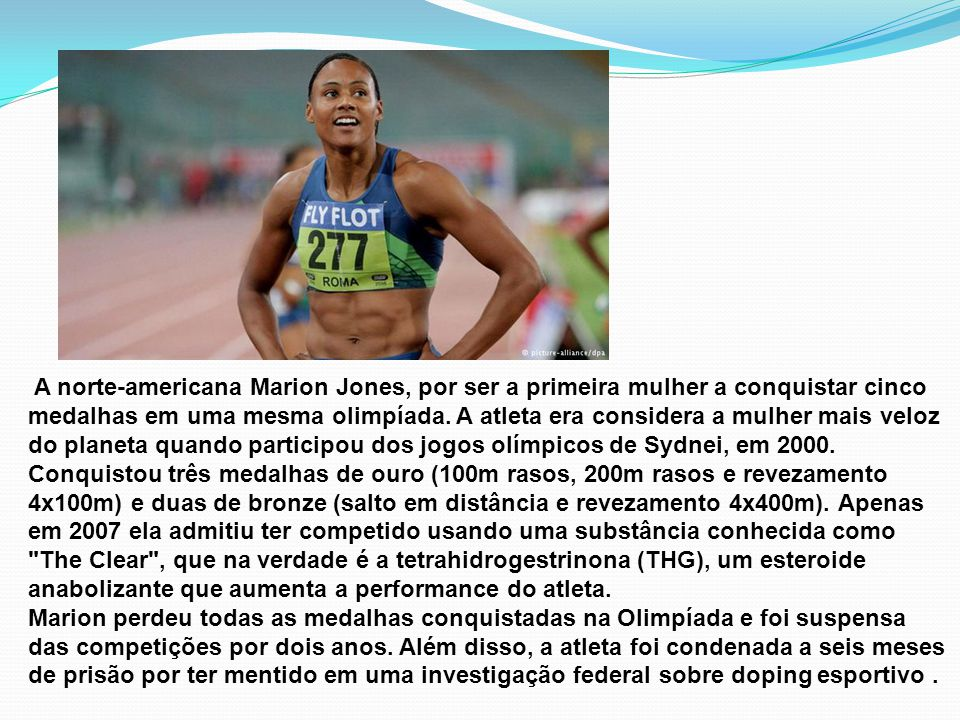 A norte-americana Marion Jones, por ser a primeira mulher a conquistar cinco medalhas em uma mesma olimpíada. A atleta era considera a mulher mais vel