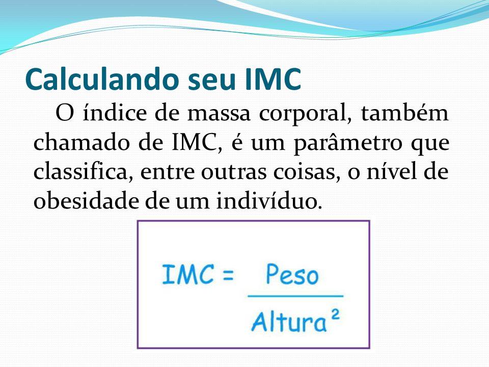 Calculando seu IMC O índice de massa corporal, também chamado de IMC, é um parâmetro que classifica, entre outras coisas, o nível de obesidade de um indivíduo.