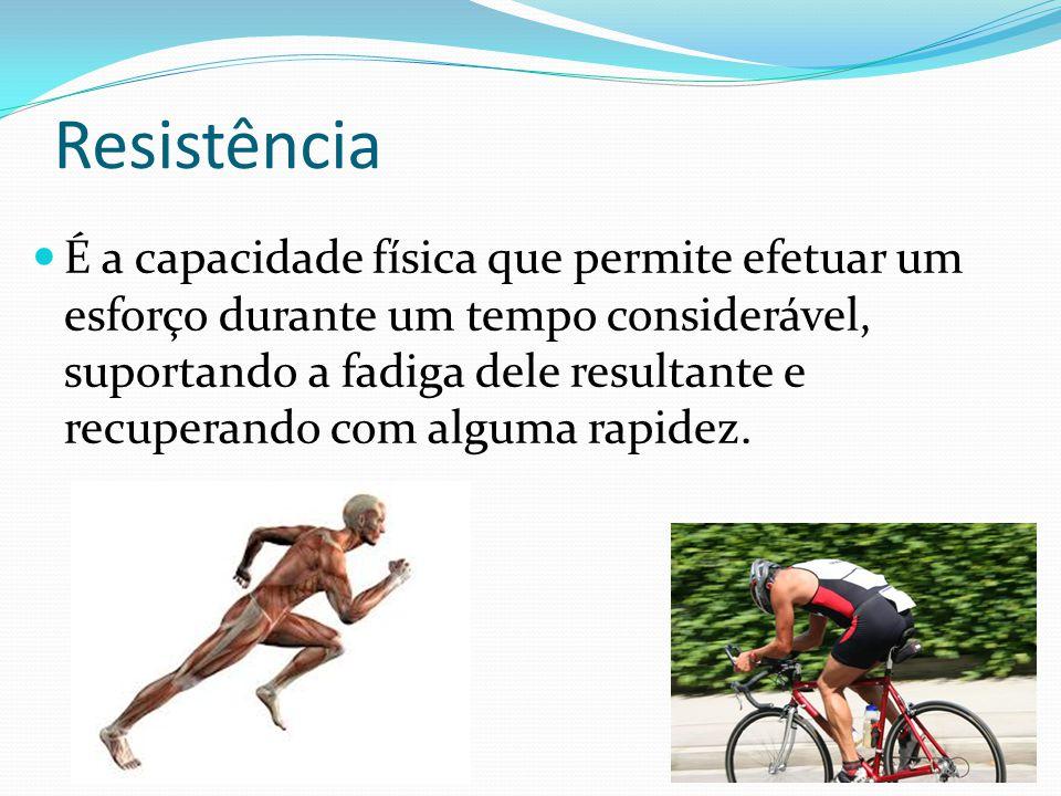 Resistência É a capacidade física que permite efetuar um esforço durante um tempo considerável, suportando a fadiga dele resultante e recuperando com