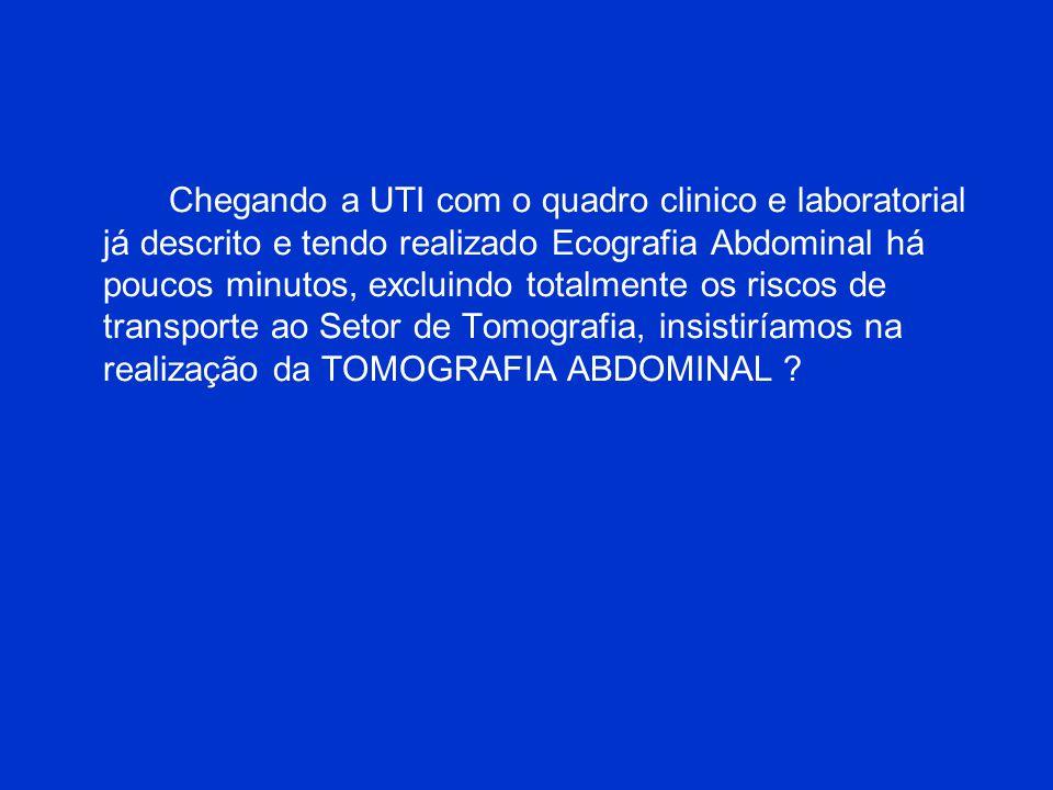 Chegando a UTI com o quadro clinico e laboratorial já descrito e tendo realizado Ecografia Abdominal há poucos minutos, excluindo totalmente os riscos