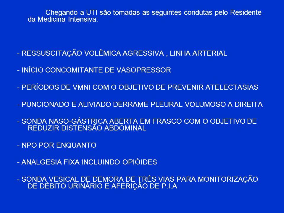 Chegando a UTI são tomadas as seguintes condutas pelo Residente da Medicina Intensiva: - RESSUSCITAÇÃO VOLÊMICA AGRESSIVA, LINHA ARTERIAL - INÍCIO CON