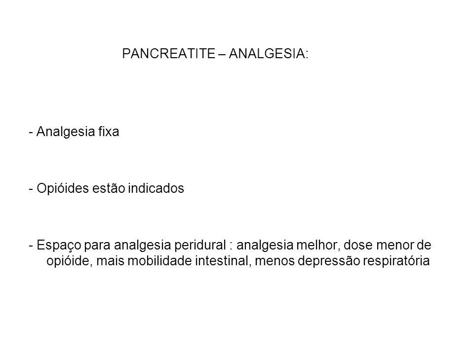 PANCREATITE – ANALGESIA: - Analgesia fixa - Opióides estão indicados - Espaço para analgesia peridural : analgesia melhor, dose menor de opióide, mais