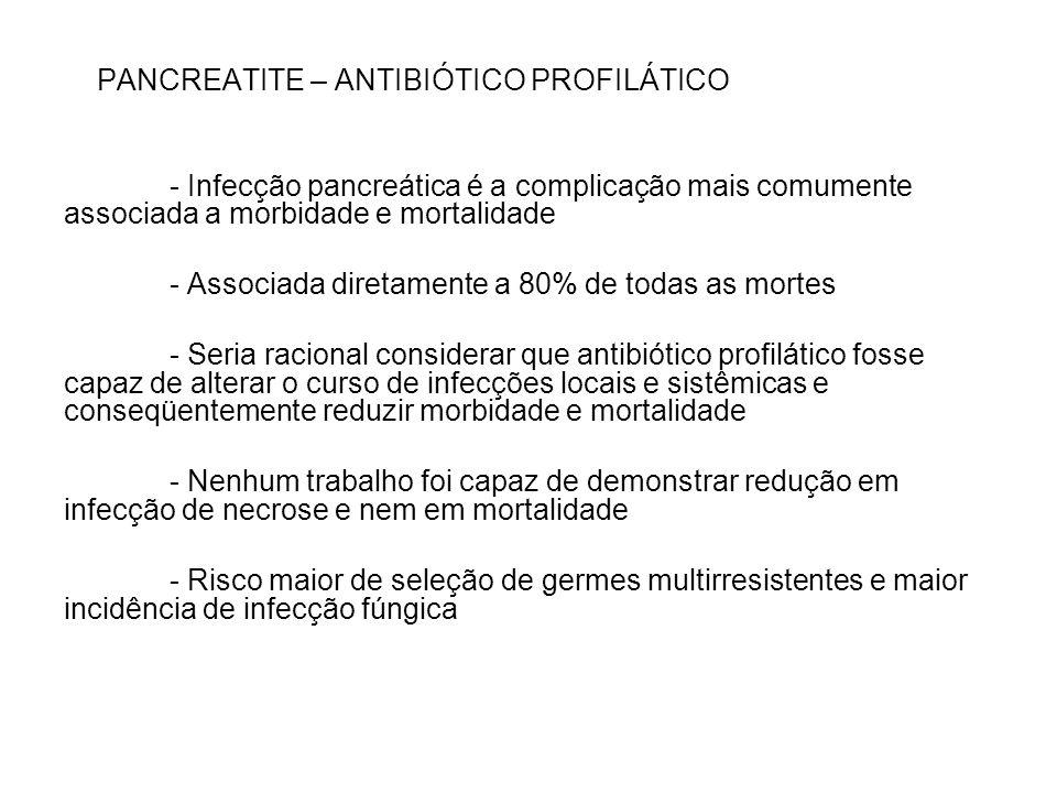 PANCREATITE – ANTIBIÓTICO PROFILÁTICO - Infecção pancreática é a complicação mais comumente associada a morbidade e mortalidade - Associada diretament