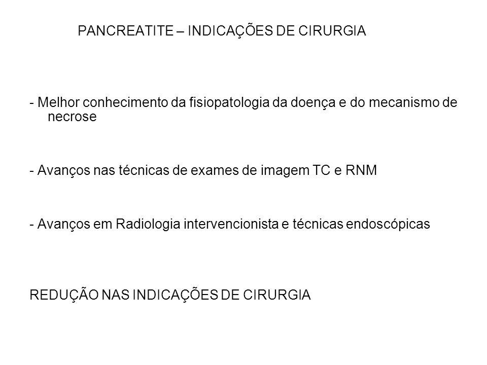 PANCREATITE – INDICAÇÕES DE CIRURGIA - Melhor conhecimento da fisiopatologia da doença e do mecanismo de necrose - Avanços nas técnicas de exames de i