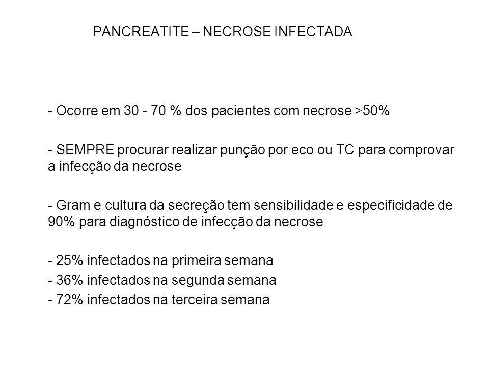 PANCREATITE – NECROSE INFECTADA - Ocorre em 30 - 70 % dos pacientes com necrose >50% - SEMPRE procurar realizar punção por eco ou TC para comprovar a