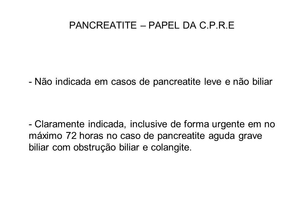 PANCREATITE – PAPEL DA C.P.R.E - Não indicada em casos de pancreatite leve e não biliar - Claramente indicada, inclusive de forma urgente em no máximo
