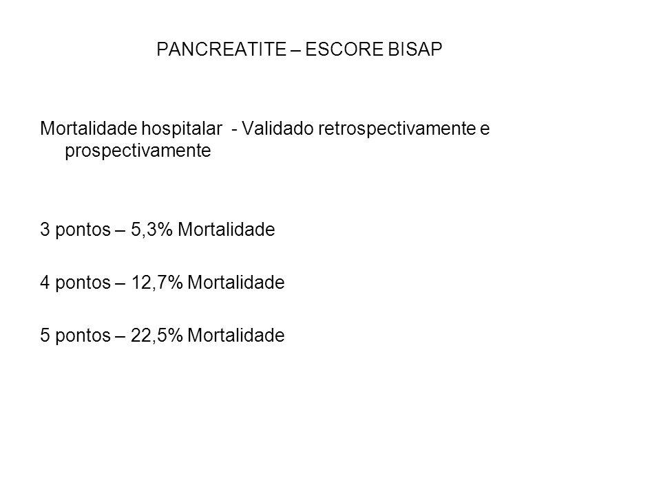 PANCREATITE – ESCORE BISAP Mortalidade hospitalar - Validado retrospectivamente e prospectivamente 3 pontos – 5,3% Mortalidade 4 pontos – 12,7% Mortal