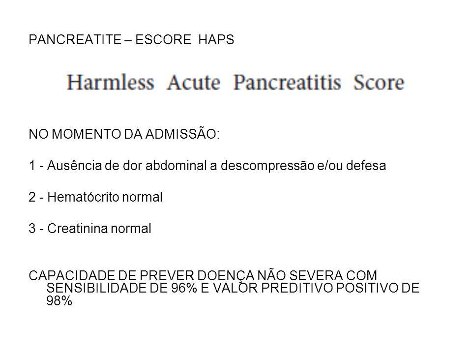 PANCREATITE – ESCORE HAPS NO MOMENTO DA ADMISSÃO: 1 - Ausência de dor abdominal a descompressão e/ou defesa 2 - Hematócrito normal 3 - Creatinina norm