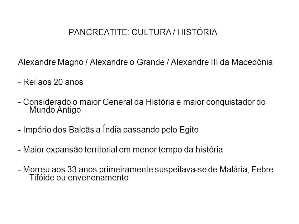 PANCREATITE: CULTURA / HISTÓRIA Alexandre Magno / Alexandre o Grande / Alexandre III da Macedônia - Rei aos 20 anos - Considerado o maior General da H
