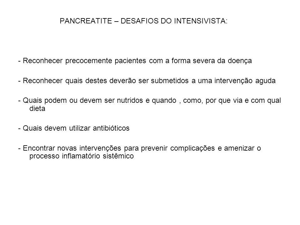 PANCREATITE – DESAFIOS DO INTENSIVISTA: - Reconhecer precocemente pacientes com a forma severa da doença - Reconhecer quais destes deverão ser submeti