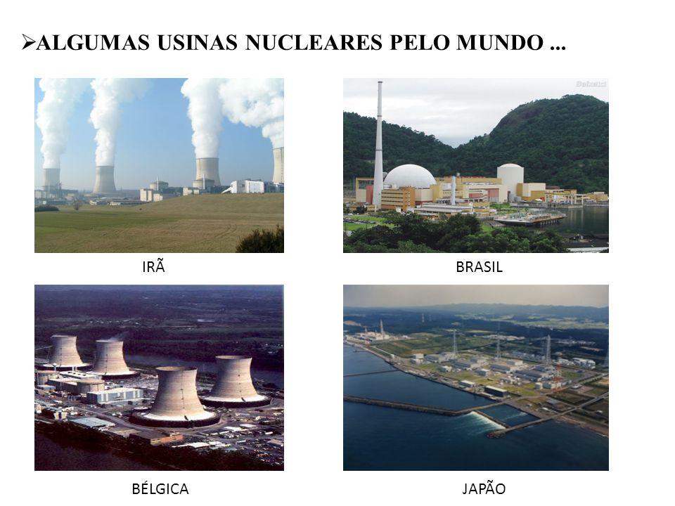  ALGUMAS USINAS NUCLEARES PELO MUNDO... IRÃBRASIL BÉLGICAJAPÃO