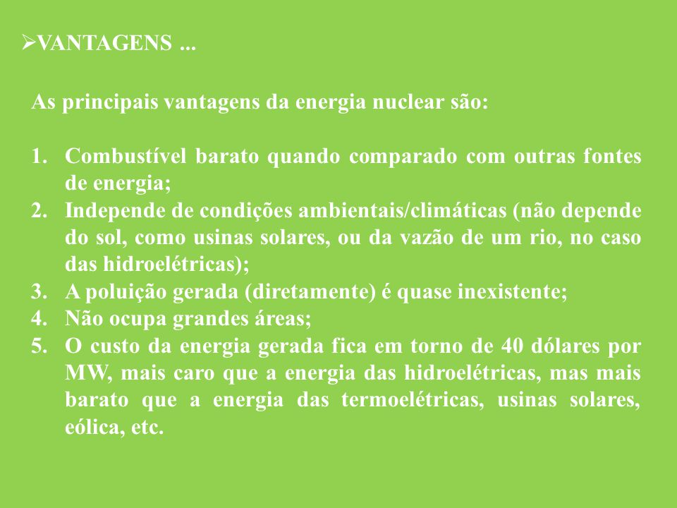  VANTAGENS... As principais vantagens da energia nuclear são: 1.Combustível barato quando comparado com outras fontes de energia; 2.Independe de cond