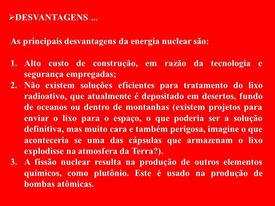 DESVANTAGENS... As principais desvantagens da energia nuclear são: 1.Alto custo de construção, em razão da tecnologia e segurança empregadas; 2.Não