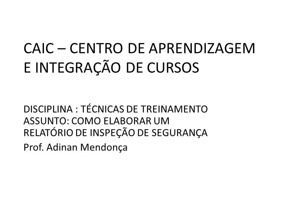 CAIC – CENTRO DE APRENDIZAGEM E INTEGRAÇÃO DE CURSOS DISCIPLINA : TÉCNICAS DE TREINAMENTO ASSUNTO: COMO ELABORAR UM RELATÓRIO DE INSPEÇÃO DE SEGURANÇA Prof.