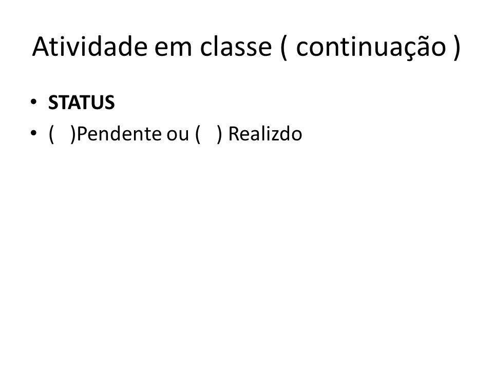 Atividade em classe ( continuação ) STATUS ( )Pendente ou ( ) Realizdo