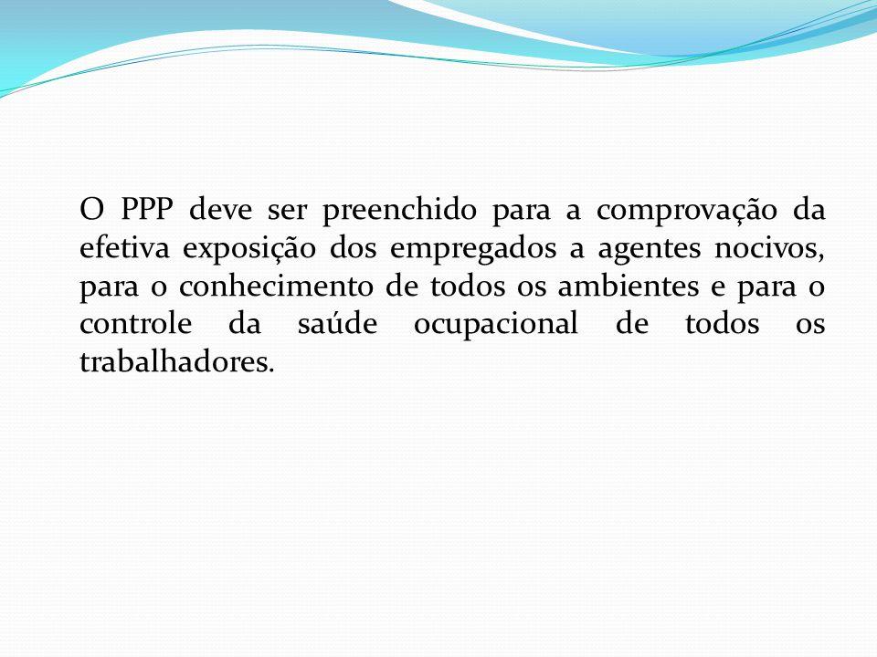 O PPP deve ser preenchido para a comprovação da efetiva exposição dos empregados a agentes nocivos, para o conhecimento de todos os ambientes e para o