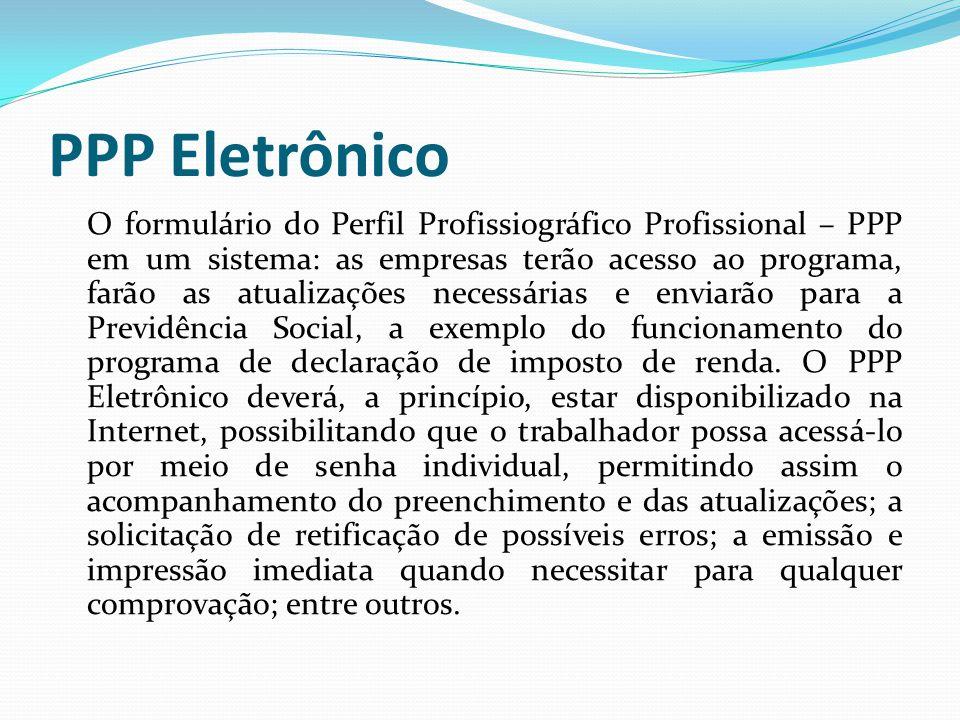 PPP Eletrônico O formulário do Perfil Profissiográfico Profissional – PPP em um sistema: as empresas terão acesso ao programa, farão as atualizações necessárias e enviarão para a Previdência Social, a exemplo do funcionamento do programa de declaração de imposto de renda.