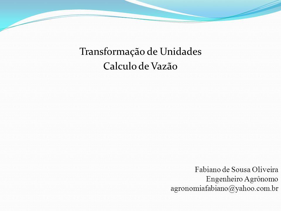 Transformação de Unidades Calculo de Vazão Fabiano de Sousa Oliveira Engenheiro Agrônomo agronomiafabiano@yahoo.com.br