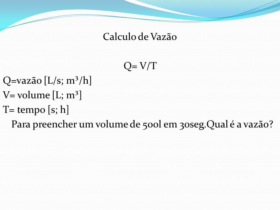 Calculo de Vazão Q= V/T Q=vazão [L/s; m³/h] V= volume [L; m³] T= tempo [s; h] Para preencher um volume de 500l em 30seg.Qual é a vazão?