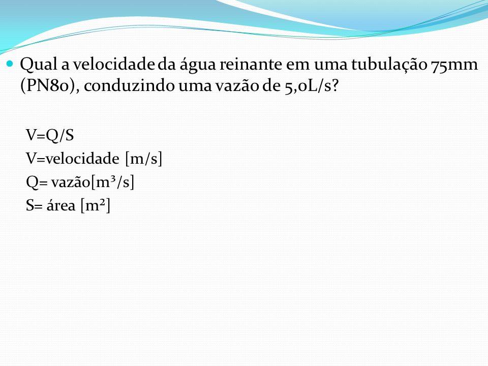 Qual a velocidade da água reinante em uma tubulação 75mm (PN80), conduzindo uma vazão de 5,0L/s? V=Q/S V=velocidade [m/s] Q= vazão[m³/s] S= área [m²]