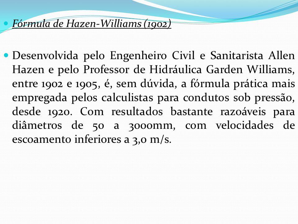 Fórmula de Hazen-Williams (1902) Desenvolvida pelo Engenheiro Civil e Sanitarista Allen Hazen e pelo Professor de Hidráulica Garden Williams, entre 19