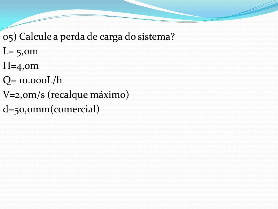 05) Calcule a perda de carga do sistema? L= 5,0m H=4,0m Q= 10.000L/h V=2,0m/s (recalque máximo) d=50,0mm(comercial)