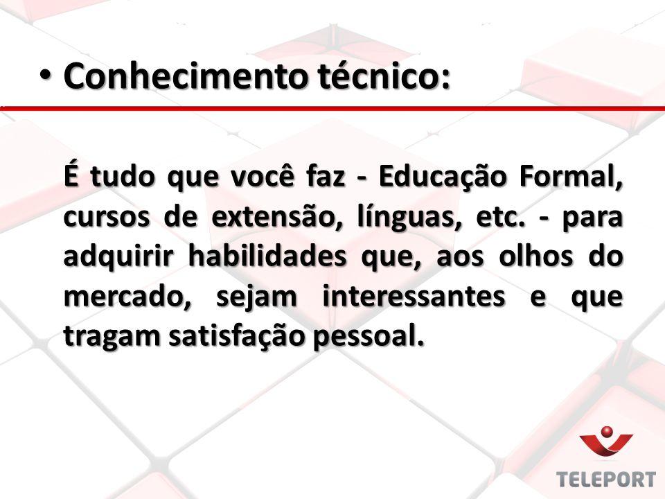Conhecimento técnico: Conhecimento técnico: É tudo que você faz - Educação Formal, cursos de extensão, línguas, etc. - para adquirir habilidades que,