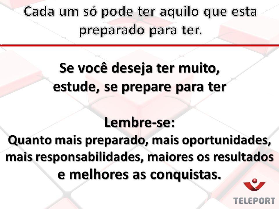 Se você deseja ter muito, estude, se prepare para ter Lembre-se: Quanto mais preparado, mais oportunidades, mais responsabilidades, maiores os resulta
