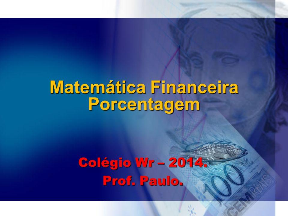Matemática Financeira Porcentagem Colégio Wr – 2014. Prof. Paulo.