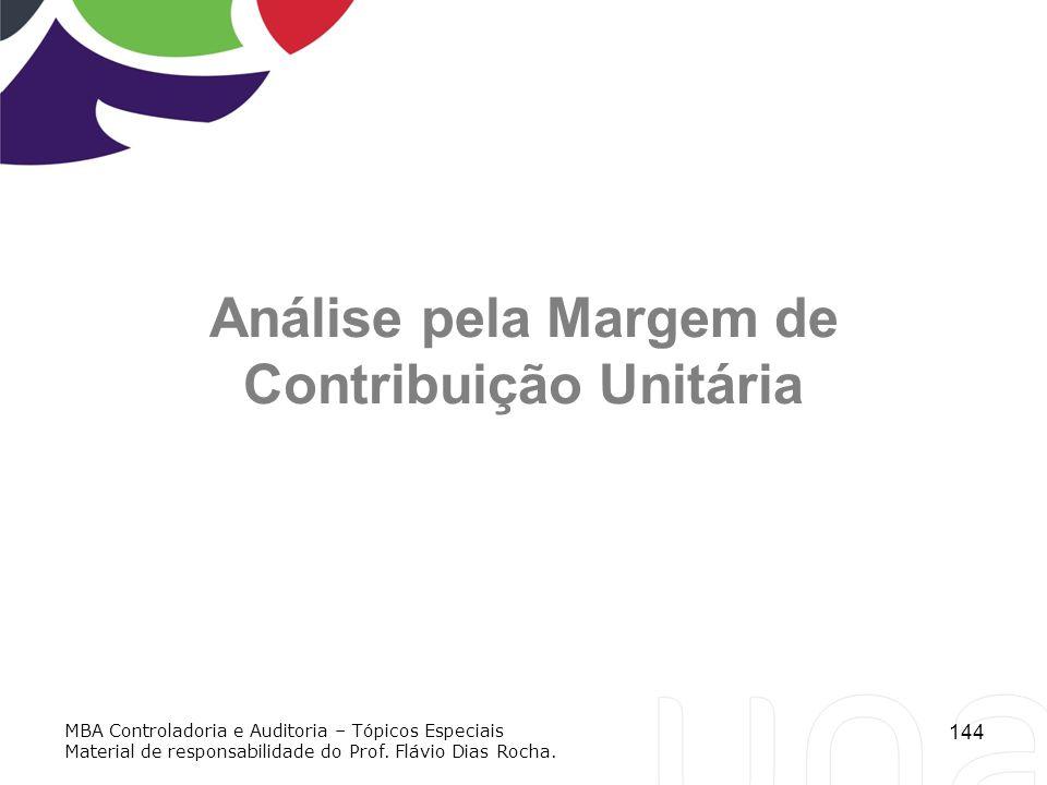 144 Análise pela Margem de Contribuição Unitária MBA Controladoria e Auditoria – Tópicos Especiais Material de responsabilidade do Prof. Flávio Dias R