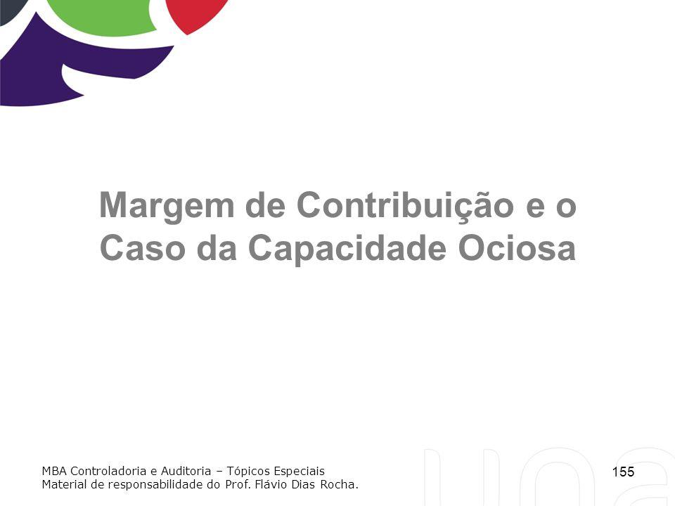 155 Margem de Contribuição e o Caso da Capacidade Ociosa MBA Controladoria e Auditoria – Tópicos Especiais Material de responsabilidade do Prof. Flávi