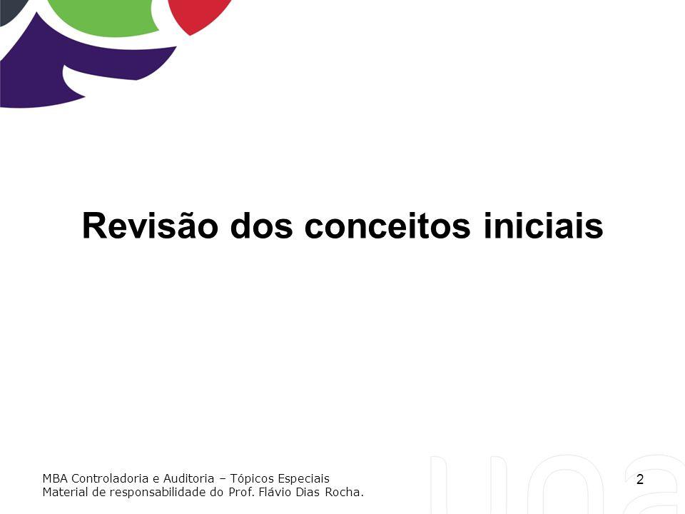 2 Revisão dos conceitos iniciais MBA Controladoria e Auditoria – Tópicos Especiais Material de responsabilidade do Prof. Flávio Dias Rocha.