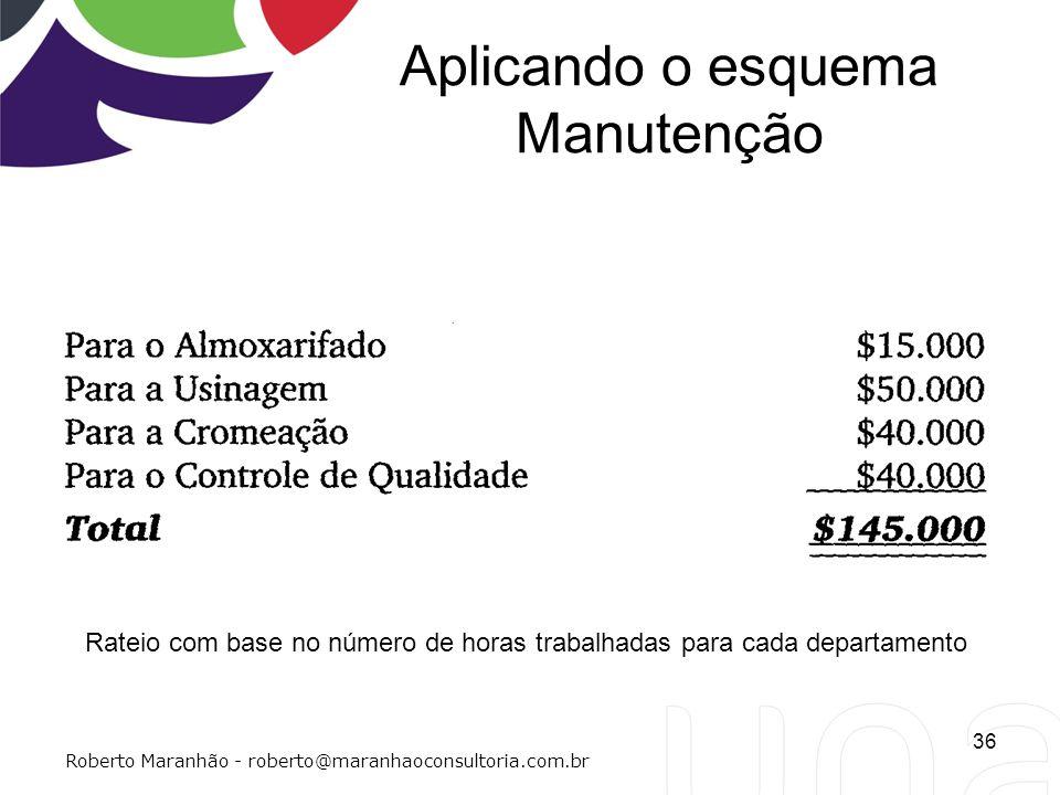 Aplicando o esquema Manutenção 36 Roberto Maranhão - roberto@maranhaoconsultoria.com.br Rateio com base no número de horas trabalhadas para cada depar